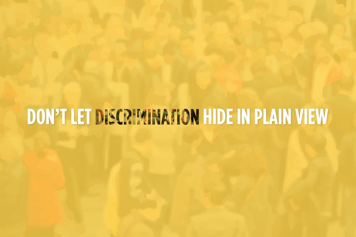 """""""Don't let discrimination hide in plain view."""""""
